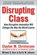Disrupting Class:  How Disruptive Education Will Change the Way the World Learns